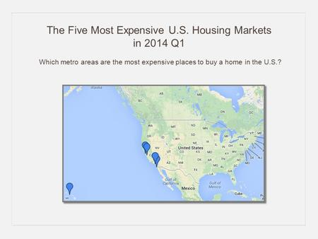 The Five Most Expensive U.S. Housing Markets in 2014 Q1 Which metro areas are the most expensive places to buy a home in the U.S.?