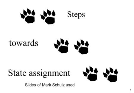 1 Steps towards State assignment Slides of Mark Schulz used.