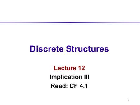 1 Discrete Structures Lecture 12 Implication III Read: Ch 4.1.