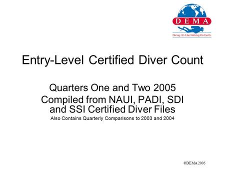 Entry-Level Certified Diver Count Quarters One and Two 2005 Compiled from NAUI, PADI, SDI and SSI Certified Diver Files Also Contains Quarterly Comparisons.