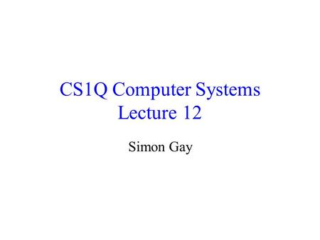 CS1Q Computer Systems Lecture 12 Simon Gay. Lecture 12CS1Q Computer Systems - Simon Gay 2 Design of Sequential Circuits The systematic design of sequential.