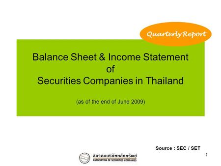 1 Balance Sheet & Income Statement of Securities Companies in Thailand (as of the end of June 2009) Quarterly Report Source : SEC / SET.