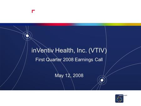 1 inVentiv Health, Inc. (VTIV) First Quarter 2008 Earnings Call May 12, 2008.