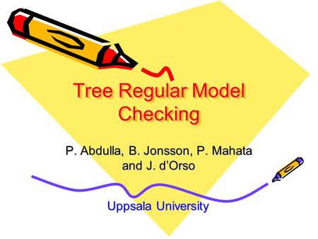 Tree Regular Model Checking P. Abdulla, B. Jonsson, P. Mahata and J. d'Orso Uppsala University.