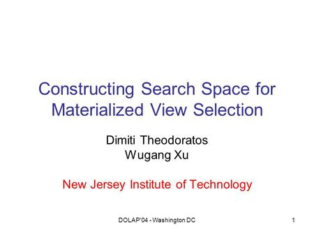 DOLAP'04 - Washington DC1 Constructing Search Space for Materialized View Selection Dimiti Theodoratos Wugang Xu New Jersey Institute of Technology.