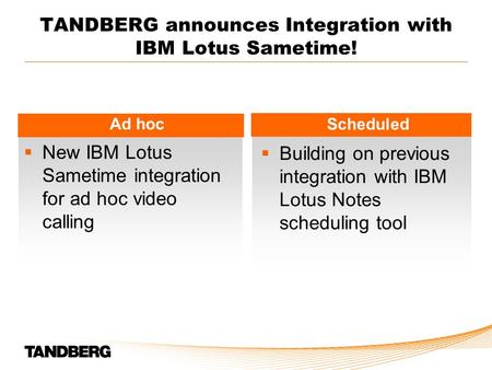 TANDBERG announces Integration with IBM Lotus Sametime! Ad hoc Scheduled  New IBM Lotus Sametime integration for ad hoc video calling  Building on previous.