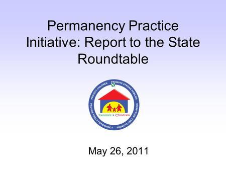 Permanency Practice Initiative: Report to the State Roundtable May 26, 2011.