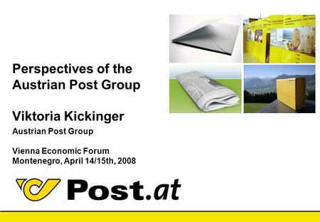 10.04.2017 21:33 Perspectives of the Austrian Post Group Viktoria Kickinger Austrian Post Group Vienna Economic Forum Montenegro, April 14/15th,