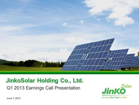 JinkoSolar Holding Co., Ltd. Q1 2013 Earnings Call Presentation June 7, 2013.