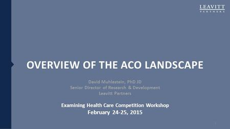 OVERVIEW OF THE ACO LANDSCAPE David Muhlestein, PhD JD Senior Director of Research & Development Leavitt Partners Examining Health Care Competition Workshop.