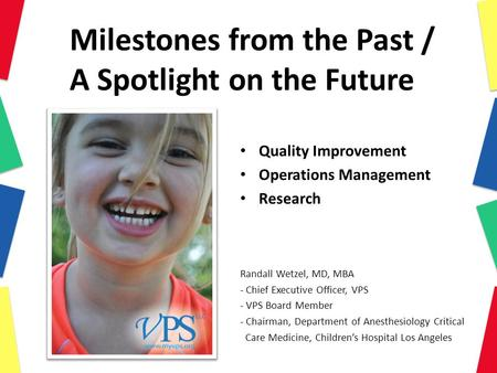 Milestones from the Past / A Spotlight on the Future Quality Improvement Operations Management Research Randall Wetzel, MD, MBA - Chief Executive Officer,