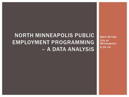 Mark Brinda City of Minneapolis 6.24.14 NORTH MINNEAPOLIS PUBLIC EMPLOYMENT PROGRAMMING – A DATA ANALYSIS.
