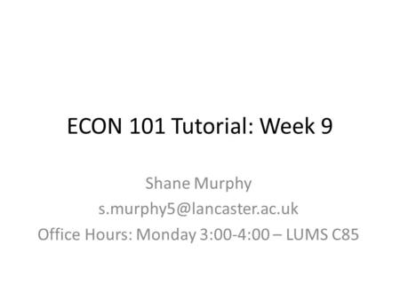 ECON 101 Tutorial: Week 9 Shane Murphy Office Hours: Monday 3:00-4:00 – LUMS C85.