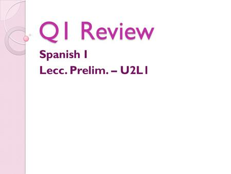 Q1 Review Spanish I Lecc. Prelim. – U2L1. QUARTER REVIEW Daily AGENDA Hoy Quarter Review (With Compas) Tarea: Finish Quarter Review Wednesday: Go over.