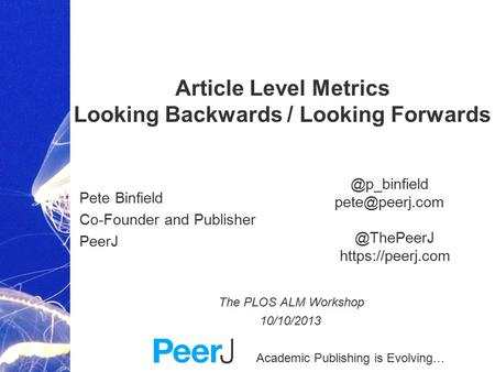 Academic Publishing is Evolving… Article Level Metrics Looking Backwards / Looking Forwards Pete Binfield Co-Founder and Publisher PeerJ The PLOS ALM Workshop.
