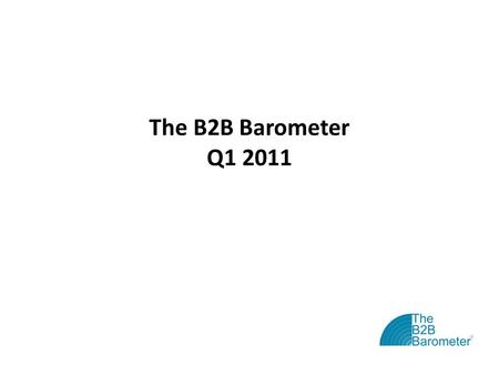 The B2B Barometer Q1 2011. The B2B Barometer: Vital Statistics The B2B Barometer is the 'state of the nation' study for B2B marketers Now in its fourth.