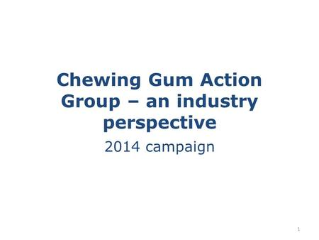 Chewing Gum Action Group – an industry perspective 2014 campaign 1.