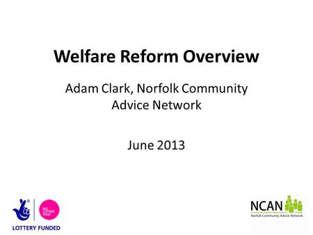 Welfare Reform Overview Adam Clark, Norfolk Community Advice Network June 2013.