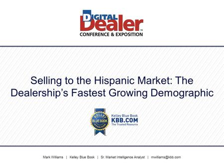 Selling to the Hispanic Market: The Dealership's Fastest Growing Demographic Mark Williams | Kelley Blue Book | Sr. Market Intelligence Analyst |