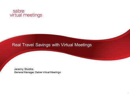 Real Travel Savings with Virtual Meetings 1 Jeremy Stubbs General Manager, Sabre Virtual Meetings.