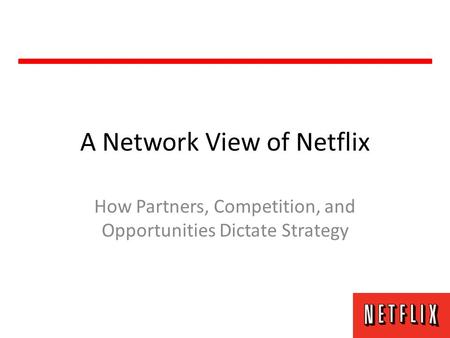 A Network View of Netflix How Partners, Competition, and Opportunities Dictate Strategy.