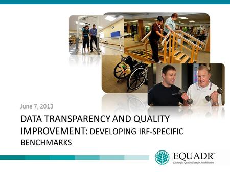 June 7, 2013 Data Transparency and Quality Improvement: Developing IRF-Specific Benchmarks.