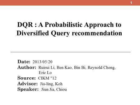 DQR : A Probabilistic Approach to Diversified Query recommendation Date: 2013/05/20 Author: Ruirui Li, Ben Kao, Bin Bi, Reynold Cheng, Eric Lo Source: