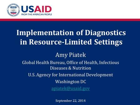 Implementation of Diagnostics in Resource-Limited Settings Amy Piatek Global Health Bureau, Office of Health, Infectious Diseases & Nutrition U.S. Agency.