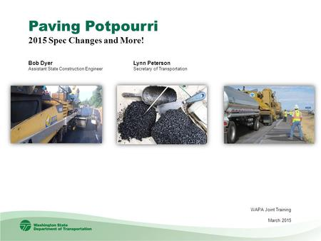 Paving Potpourri 2015 Spec Changes and More! Bob Dyer Assistant State Construction Engineer WAPA Joint Training March 2015 Lynn Peterson Secretary of Transportation.