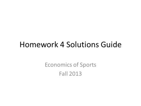 Homework 4 Solutions Guide Economics of Sports Fall 2013.