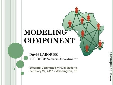 Steering Committee Virtual Meeting February 27, 2012 Washington, DC www.agrodep.org MODELING COMPONENT David LABORDE AGRODEP Network Coordinator.