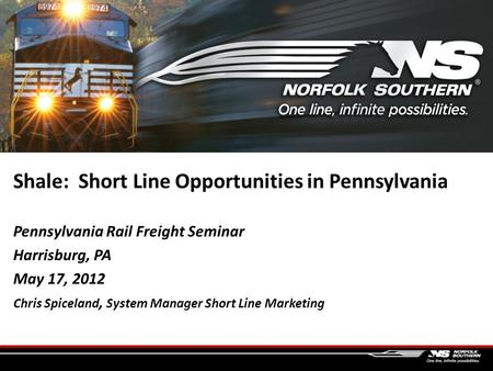 Shale: Short Line Opportunities in Pennsylvania Pennsylvania Rail Freight Seminar Harrisburg, PA May 17, 2012 Chris Spiceland, System Manager Short Line.