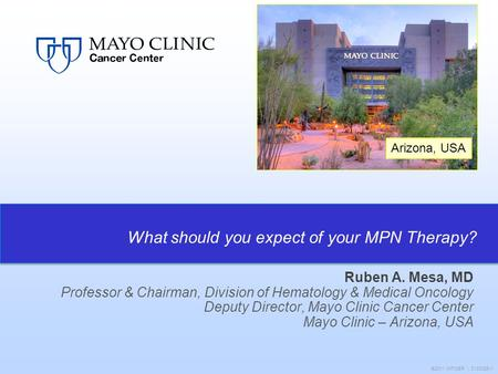 Arizona, USA ©2011 MFMER | 3133089-1 Ruben A. Mesa, MD Professor & Chairman, Division of Hematology & Medical Oncology Deputy Director, Mayo Clinic Cancer.