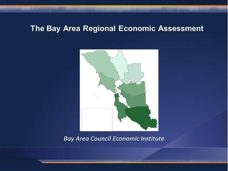 Bay Area Council Economic Institute The Bay Area Regional Economic Assessment.