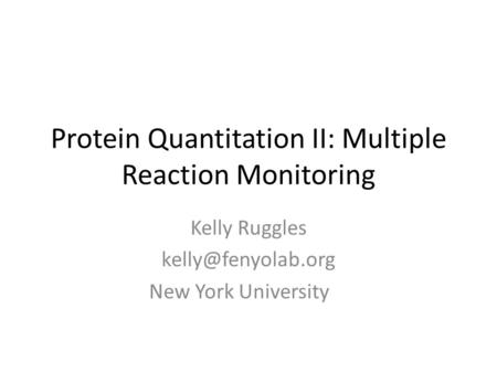 Protein Quantitation II: Multiple Reaction Monitoring Kelly Ruggles New York University.