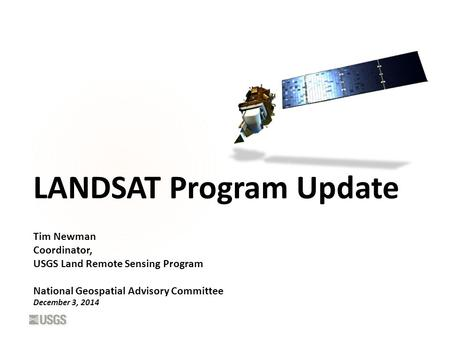 LANDSAT Program Update Tim Newman Coordinator, USGS Land Remote Sensing Program National Geospatial Advisory Committee December 3, 2014.