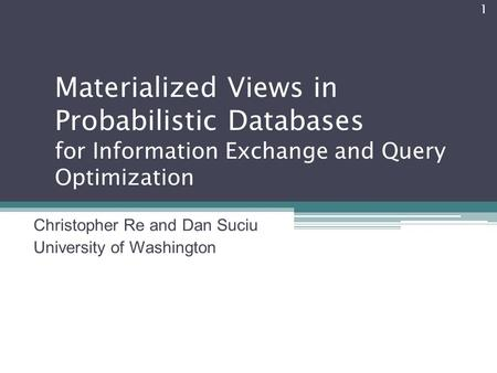 Materialized Views in Probabilistic Databases for Information Exchange and Query Optimization Christopher Re and Dan Suciu University of Washington 1.