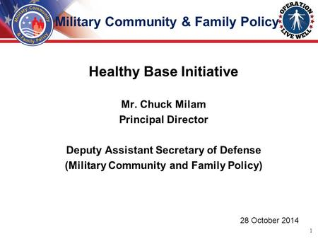Healthy Base Initiative Mr. Chuck Milam Principal Director Deputy Assistant Secretary of Defense (Military Community and Family Policy) 28 October 2014.