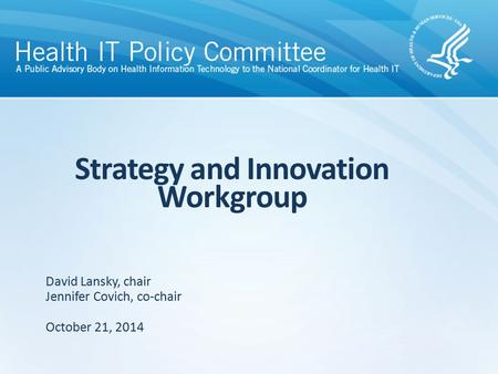 Strategy and Innovation Workgroup October 21, 2014 David Lansky, chair Jennifer Covich, co-chair.