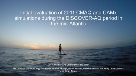 Initial evaluation of 2011 CMAQ and CAMx simulations during the DISCOVER-AQ period in the mid-Atlantic 13 th Annual CMAS Conference: 10/28/14 Pat Dolwick,