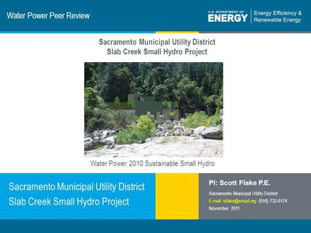 1 | Program Name or Ancillary Texteere.energy.gov Water Power Peer Review Sacramento Municipal Utility District Slab Creek Small Hydro Project PI: Scott.