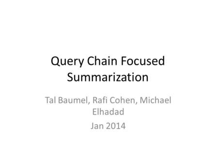 Query Chain Focused Summarization Tal Baumel, Rafi Cohen, Michael Elhadad Jan 2014.