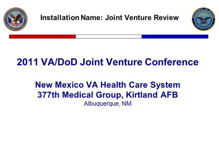 Installation Name: Joint Venture Review 2011 VA/DoD Joint Venture Conference New Mexico VA Health Care System 377th Medical Group, Kirtland AFB Albuquerque,