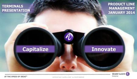 COPYRIGHT © 2011 ALCATEL-LUCENT. ALL RIGHTS RESERVED. 1 CapitalizeInnovate TERMINALS PRESENTATION PRODUCT LINE MANAGEMENT JANUARY 2014.