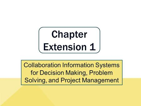 Chapter Extension 1 Collaboration Information Systems for Decision Making, Problem Solving, and Project Management.