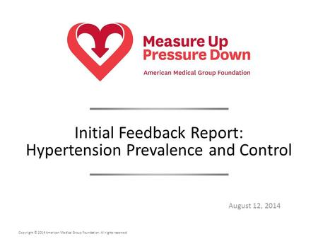 Copyright © 2014 American Medical Group Foundation. All rights reserved. August 12, 2014 Initial Feedback Report: Hypertension Prevalence and Control.
