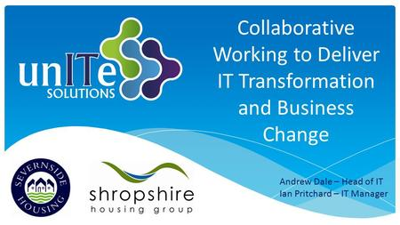 Collaborative Working to Deliver IT Transformation and Business Change Andrew Dale – Head of IT Ian Pritchard – IT Manager.