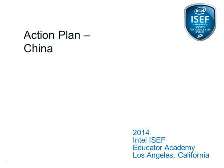 Intel ISEF Educator Academy Intel ® Education Programs 2014 Intel ISEF Educator Academy Los Angeles, California Action Plan – China 1.