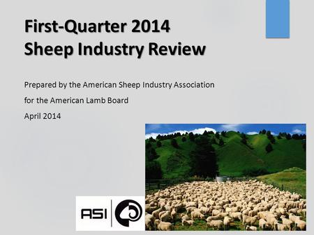 First-Quarter 2014 Sheep Industry Review Prepared by the American Sheep Industry Association for the American Lamb Board April 2014.