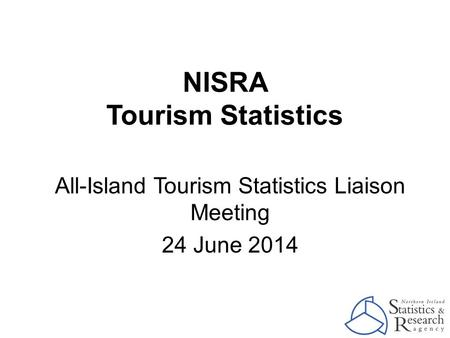 NISRA Tourism Statistics All-Island Tourism Statistics Liaison Meeting 24 June 2014.